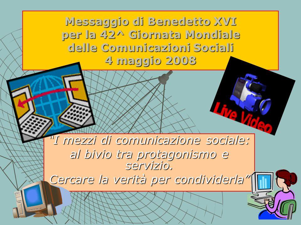 Messaggio di Benedetto XVI per la 42^ Giornata Mondiale delle Comunicazioni Sociali 4 maggio 2008 I mezzi di comunicazione sociale: al bivio tra protagonismo e servizio.