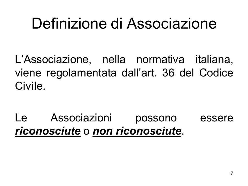 7 Definizione di Associazione L'Associazione, nella normativa italiana, viene regolamentata dall'art. 36 del Codice Civile. Le Associazioni possono es