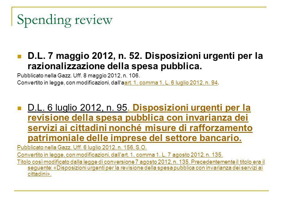 Spending review D.L. 7 maggio 2012, n. 52. Disposizioni urgenti per la razionalizzazione della spesa pubblica. Pubblicato nella Gazz. Uff. 8 maggio 20