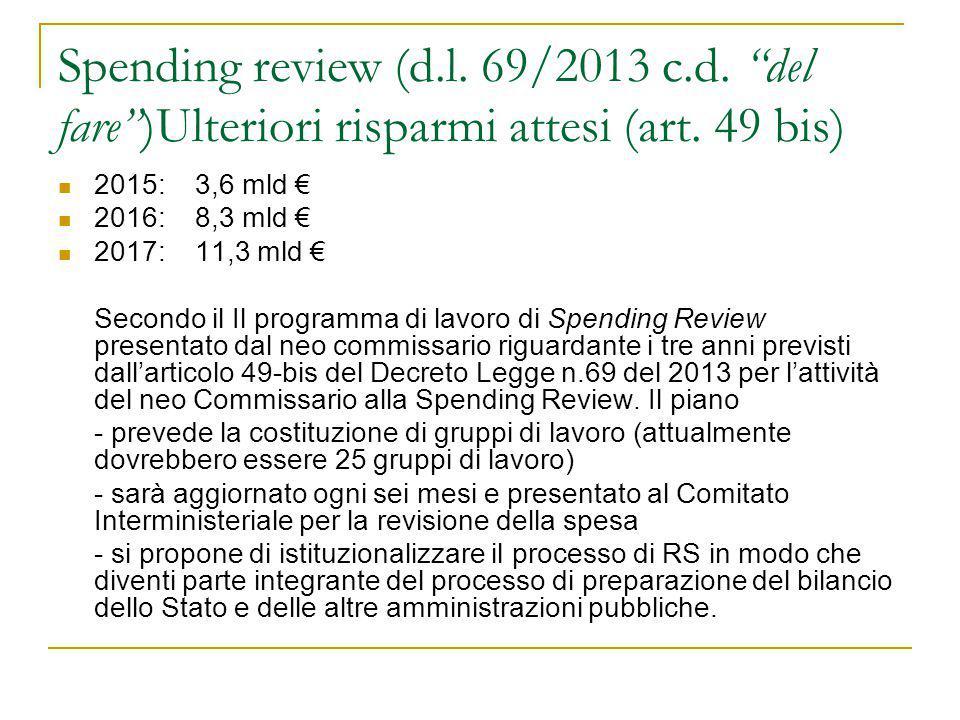 """Spending review (d.l. 69/2013 c.d. """"del fare"""")Ulteriori risparmi attesi (art. 49 bis) 2015: 3,6 mld € 2016: 8,3 mld € 2017: 11,3 mld € Secondo il Il p"""