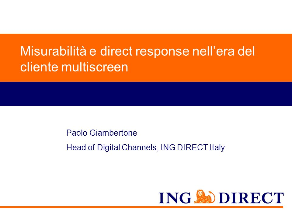 Do not put content on the brand signature area Misurabilità e direct response nell'era del cliente multiscreen Paolo Giambertone Head of Digital Channels, ING DIRECT Italy