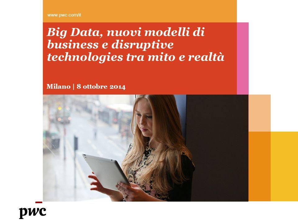 Big Data, nuovi modelli di business e disruptive technologies tra mito e realtà Milano | 8 ottobre 2014 www.pwc.com/it