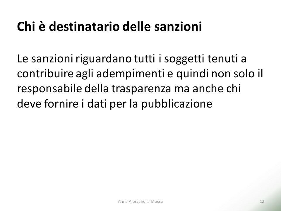 Chi è destinatario delle sanzioni Le sanzioni riguardano tutti i soggetti tenuti a contribuire agli adempimenti e quindi non solo il responsabile della trasparenza ma anche chi deve fornire i dati per la pubblicazione Anna Alessandra Massa12