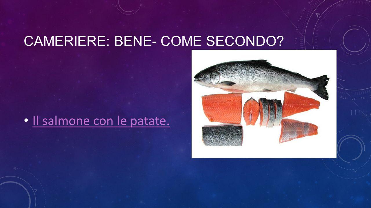CAMERIERE: BENE- COME SECONDO? Il salmone con le patate.