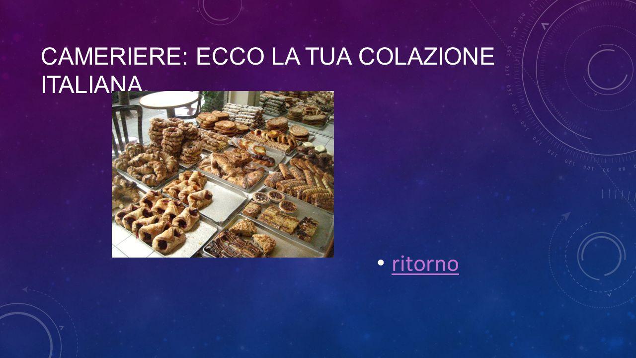 CAMERIERE: ECCO LA TUA COLAZIONE ITALIANA. ritorno