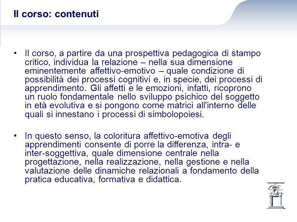 Il corso: contenuti Il corso, a partire da una prospettiva pedagogica di stampo critico, individua la relazione – nella sua dimensione eminentemente affettivo-emotivo – quale condizione di possibilità dei processi cognitivi e, in specie, dei processi di apprendimento.