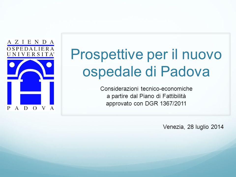 Prospettive per il nuovo ospedale di Padova Considerazioni tecnico-economiche a partire dal Piano di Fattibilità approvato con DGR 1367/2011 Venezia, 28 luglio 2014