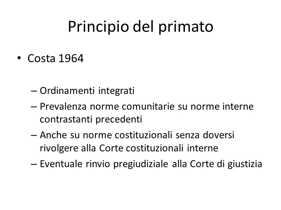 Principio del primato Costa 1964 – Ordinamenti integrati – Prevalenza norme comunitarie su norme interne contrastanti precedenti – Anche su norme cost