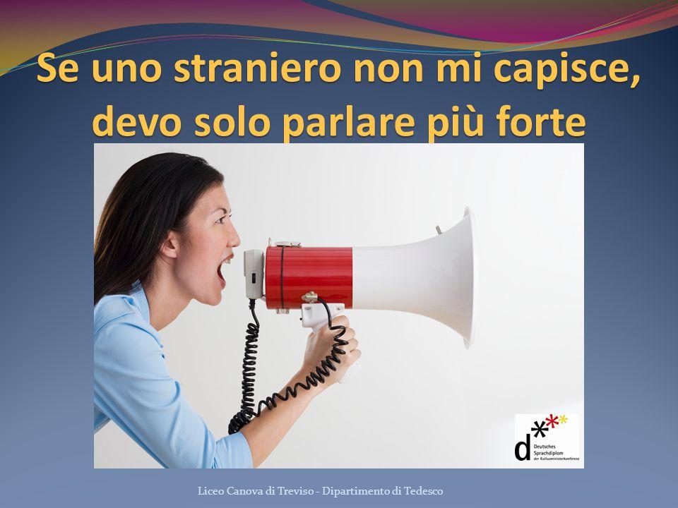 Se uno straniero non mi capisce, devo solo parlare più forte Liceo Canova di Treviso - Dipartimento di Tedesco