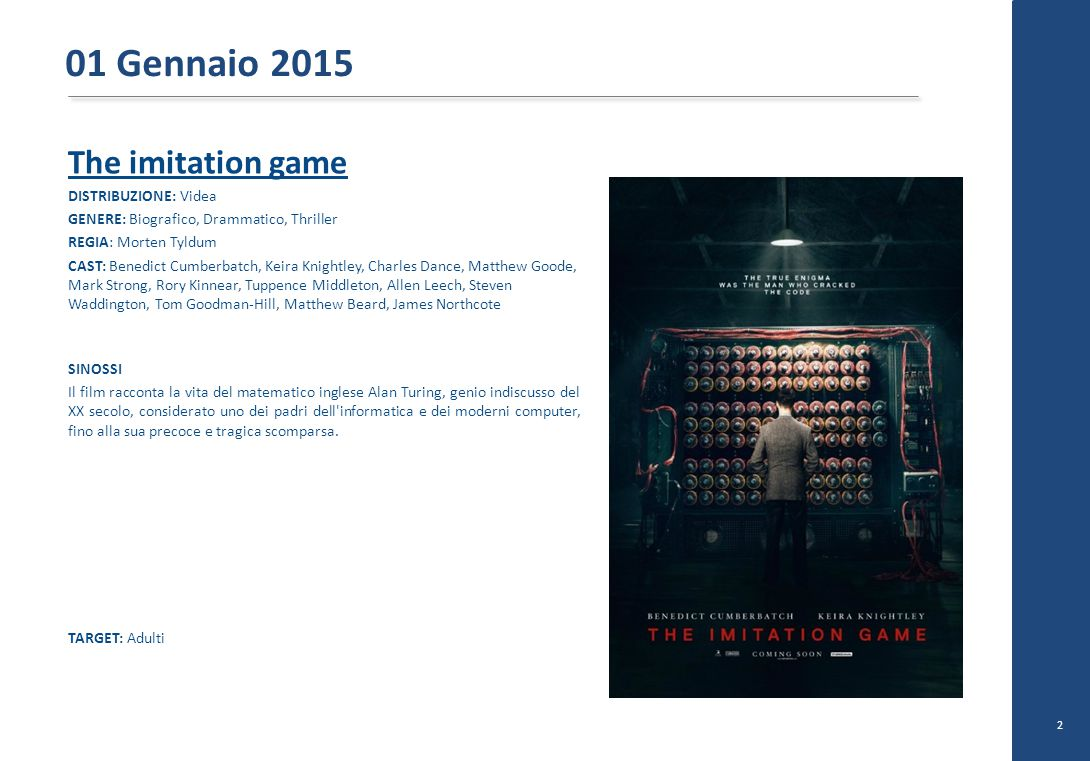 The imitation game DISTRIBUZIONE: Videa GENERE: Biografico, Drammatico, Thriller REGIA: Morten Tyldum CAST: Benedict Cumberbatch, Keira Knightley, Charles Dance, Matthew Goode, Mark Strong, Rory Kinnear, Tuppence Middleton, Allen Leech, Steven Waddington, Tom Goodman-Hill, Matthew Beard, James Northcote SINOSSI Il film racconta la vita del matematico inglese Alan Turing, genio indiscusso del XX secolo, considerato uno dei padri dell informatica e dei moderni computer, fino alla sua precoce e tragica scomparsa.