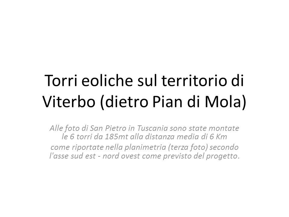 Torri eoliche sul territorio di Viterbo (dietro Pian di Mola) Alle foto di San Pietro in Tuscania sono state montate le 6 torri da 185mt alla distanza media di 6 Km come riportate nella planimetria (terza foto) secondo l asse sud est - nord ovest come previsto del progetto.