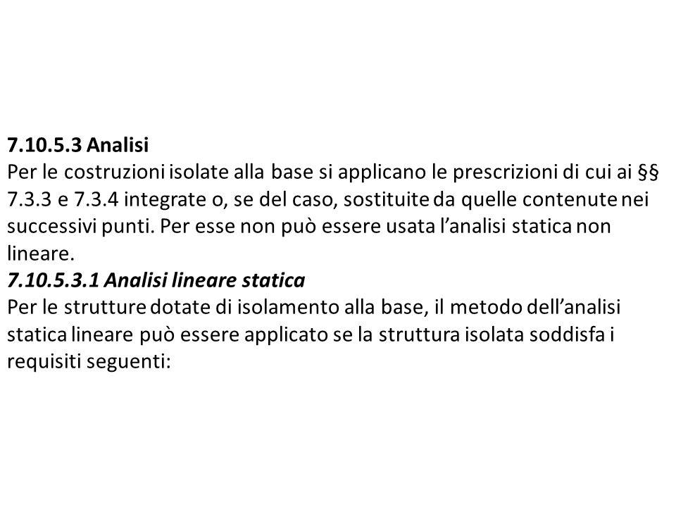 7.10.5.3 Analisi Per le costruzioni isolate alla base si applicano le prescrizioni di cui ai §§ 7.3.3 e 7.3.4 integrate o, se del caso, sostituite da