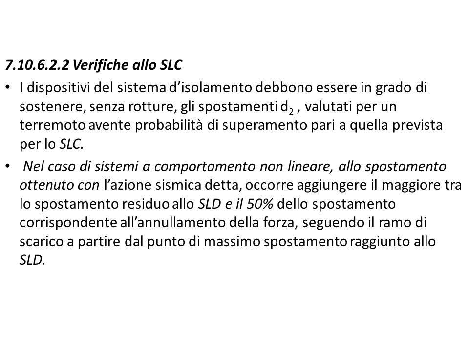 7.10.6.2.2 Verifiche allo SLC I dispositivi del sistema d'isolamento debbono essere in grado di sostenere, senza rotture, gli spostamenti d 2, valutat