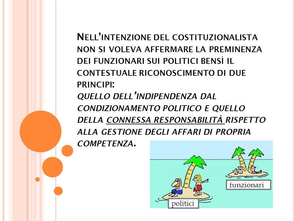 N ELL ' INTENZIONE DEL COSTITUZIONALISTA NON SI VOLEVA AFFERMARE LA PREMINENZA DEI FUNZIONARI SUI POLITICI BENSÌ IL CONTESTUALE RICONOSCIMENTO DI DUE PRINCIPI : QUELLO DELL ' INDIPENDENZA DAL CONDIZIONAMENTO POLITICO E QUELLO DELLA CONNESSA RESPONSABILITÀ RISPETTO ALLA GESTIONE DEGLI AFFARI DI PROPRIA COMPETENZA.
