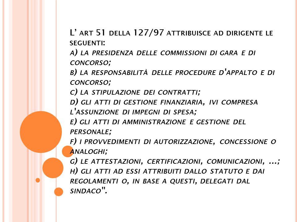 L' ART 51 DELLA 127/97 ATTRIBUISCE AD DIRIGENTE LE SEGUENTI : A ) LA PRESIDENZA DELLE COMMISSIONI DI GARA E DI CONCORSO ; B ) LA RESPONSABILITÀ DELLE PROCEDURE D APPALTO E DI CONCORSO ; C ) LA STIPULAZIONE DEI CONTRATTI ; D ) GLI ATTI DI GESTIONE FINANZIARIA, IVI COMPRESA L ASSUNZIONE DI IMPEGNI DI SPESA ; E ) GLI ATTI DI AMMINISTRAZIONE E GESTIONE DEL PERSONALE ; F ) I PROVVEDIMENTI DI AUTORIZZAZIONE, CONCESSIONE O ANALOGHI ; G ) LE ATTESTAZIONI, CERTIFICAZIONI, COMUNICAZIONI,...; H ) GLI ATTI AD ESSI ATTRIBUITI DALLO STATUTO E DAI REGOLAMENTI O, IN BASE A QUESTI, DELEGATI DAL SINDACO .
