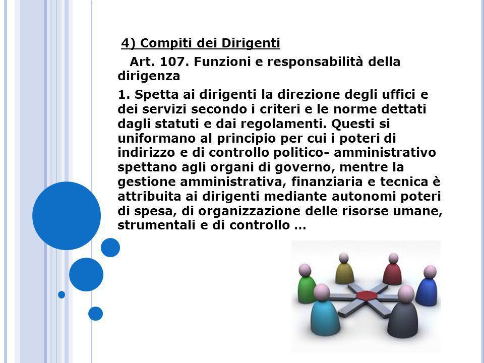 4) Compiti dei Dirigenti Art. 107. Funzioni e responsabilità della dirigenza 1. Spetta ai dirigenti la direzione degli uffici e dei servizi secondo i