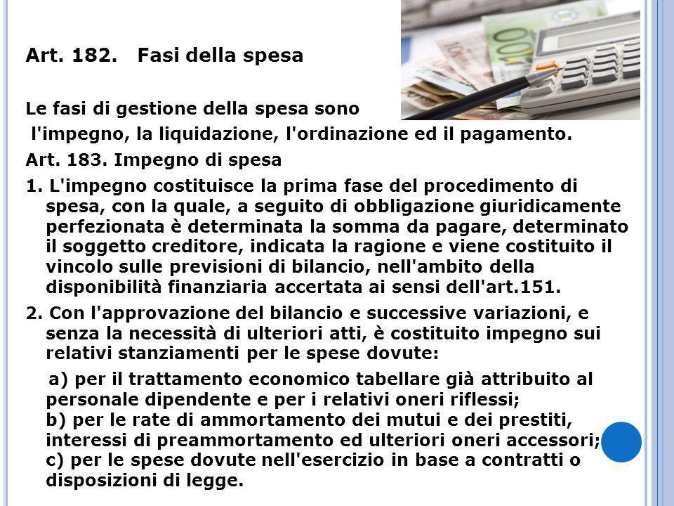 Art. 182. Fasi della spesa Le fasi di gestione della spesa sono l'impegno, la liquidazione, l'ordinazione ed il pagamento. Art. 183. Impegno di spesa