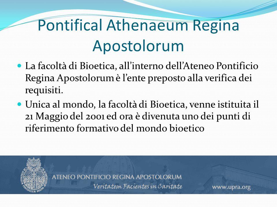 Pontifical Athenaeum Regina Apostolorum La facoltà di Bioetica, all'interno dell'Ateneo Pontificio Regina Apostolorum è l'ente preposto alla verifica dei requisiti.