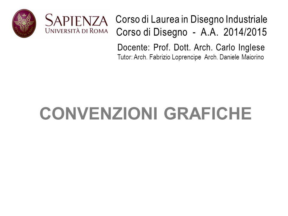 Corso di Laurea in Disegno Industriale Corso di Disegno - A.A. 2014/2015 CONVENZIONI GRAFICHE Docente: Prof. Dott. Arch. Carlo Inglese Tutor: Arch. Fa