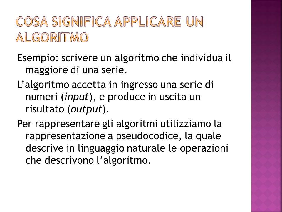 Esempio: scrivere un algoritmo che individua il maggiore di una serie. L'algoritmo accetta in ingresso una serie di numeri (input), e produce in uscit