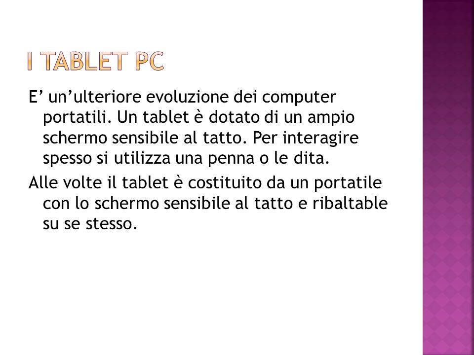 E' un'ulteriore evoluzione dei computer portatili. Un tablet è dotato di un ampio schermo sensibile al tatto. Per interagire spesso si utilizza una pe
