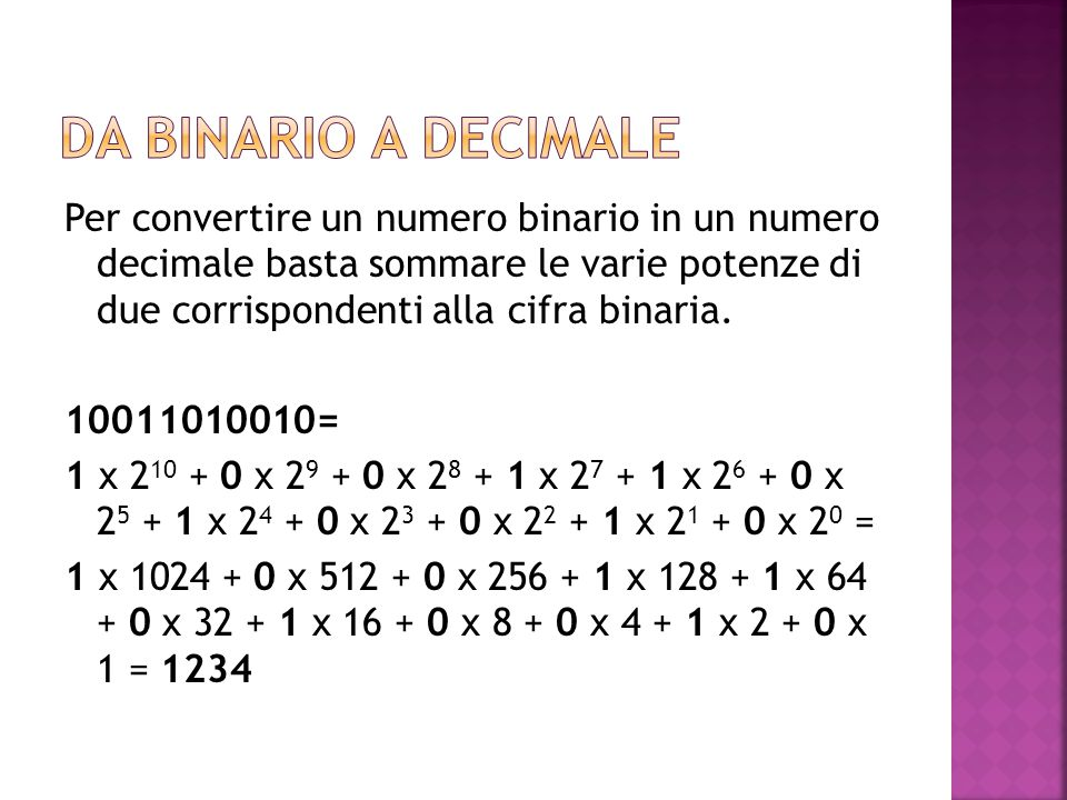 Per convertire un numero binario in un numero decimale basta sommare le varie potenze di due corrispondenti alla cifra binaria. 10011010010= 1 x 2 10