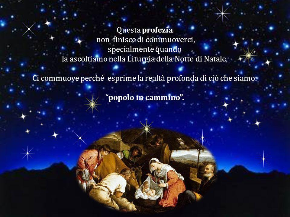 profezia Questa profezia non finisce di commuoverci, specialmente quando la ascoltiamo nella Liturgia della Notte di Natale. Ci commuove perché esprim