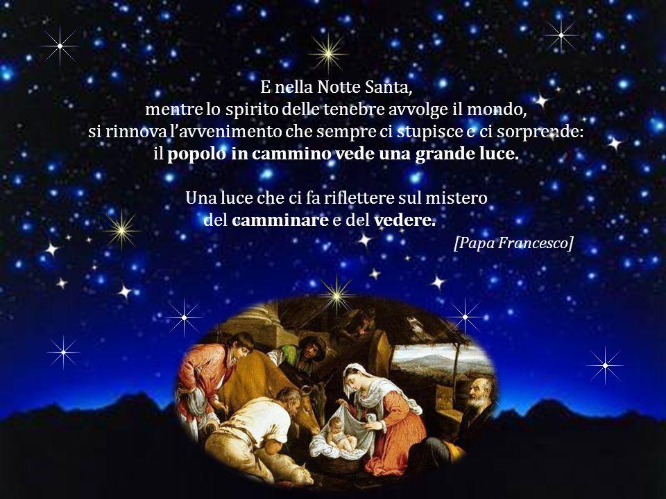 E nella Notte Santa, mentre lo spirito delle tenebre avvolge il mondo, si rinnova l'avvenimento che sempre ci stupisce e ci sorprende: popolo in cammino vede una grande luce.