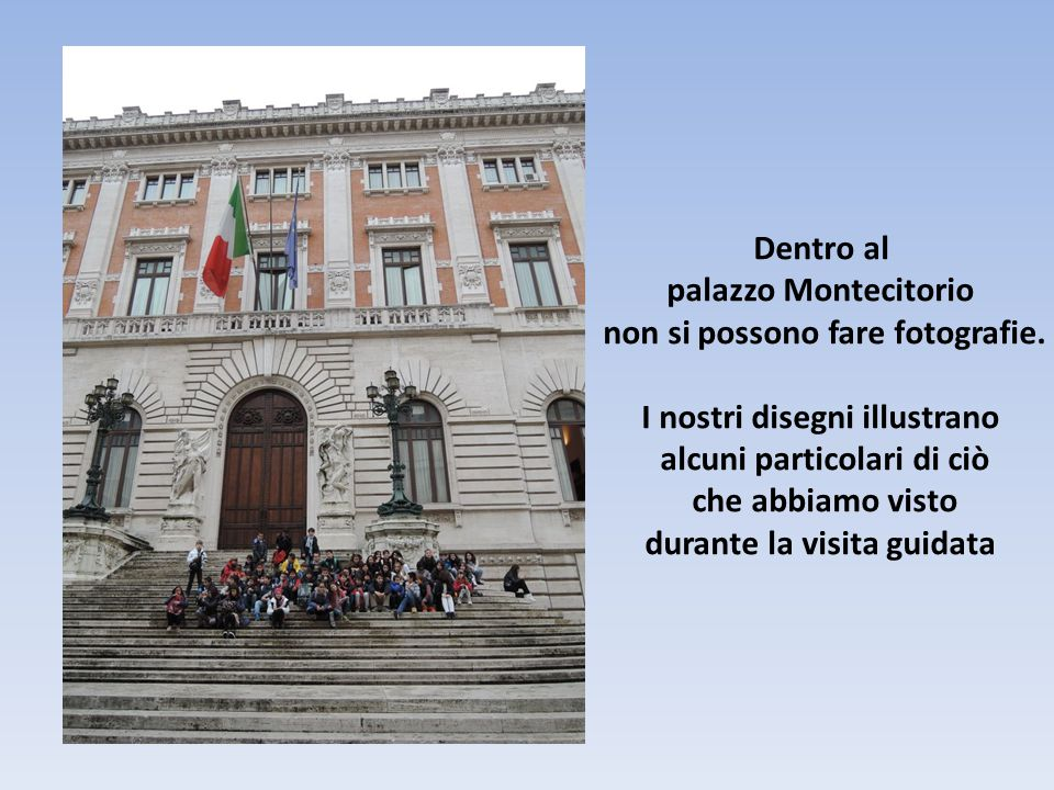 Dentro al palazzo Montecitorio non si possono fare fotografie. I nostri disegni illustrano alcuni particolari di ciò che abbiamo visto durante la visi