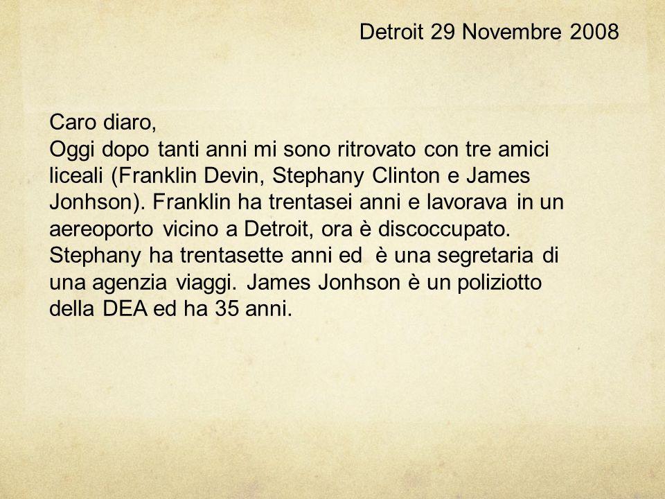 Detroit 29 Novembre 2008 Caro diaro, Oggi dopo tanti anni mi sono ritrovato con tre amici liceali (Franklin Devin, Stephany Clinton e James Jonhson).