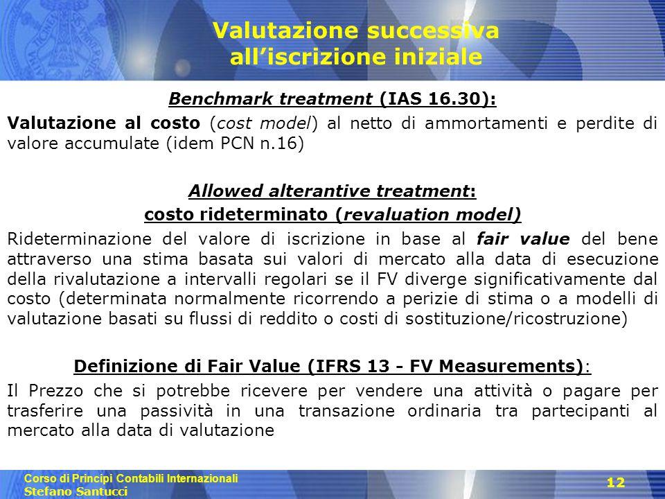 Corso di Principi Contabili Internazionali Stefano Santucci 12 Valutazione successiva all'iscrizione iniziale Benchmark treatment (IAS 16.30): Valutaz
