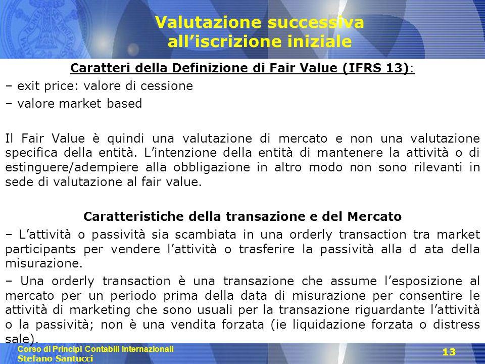 Corso di Principi Contabili Internazionali Stefano Santucci 13 Valutazione successiva all'iscrizione iniziale Caratteri della Definizione di Fair Value (IFRS 13): – exit price: valore di cessione – valore market based Il Fair Value è quindi una valutazione di mercato e non una valutazione specifica della entità.