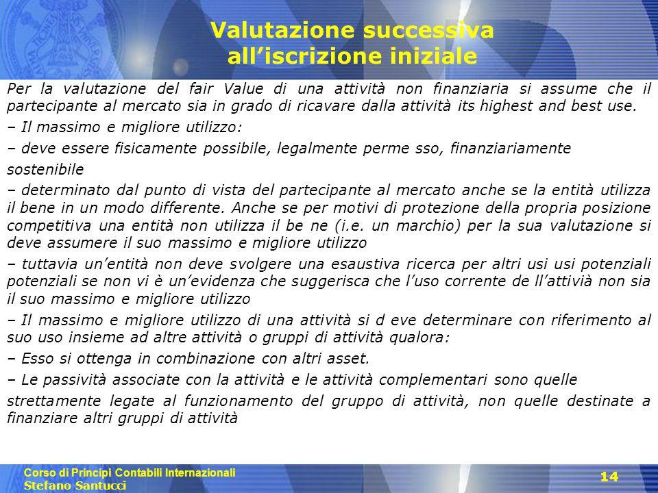 Corso di Principi Contabili Internazionali Stefano Santucci 14 Valutazione successiva all'iscrizione iniziale Per la valutazione del fair Value di una