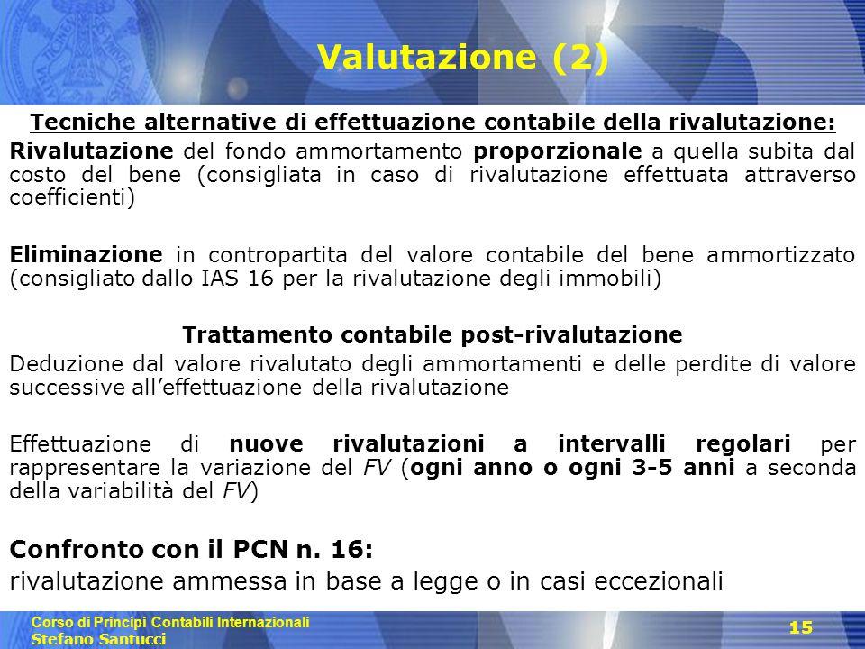 Corso di Principi Contabili Internazionali Stefano Santucci 15 Valutazione (2) Tecniche alternative di effettuazione contabile della rivalutazione: Ri
