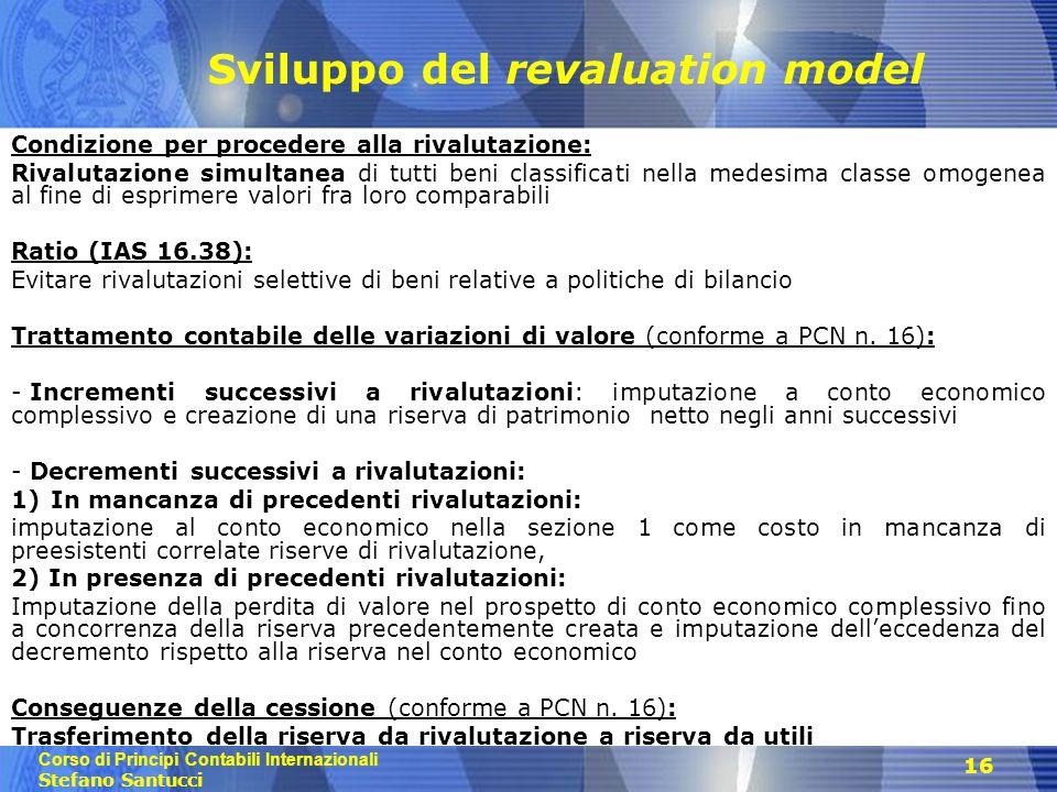 Corso di Principi Contabili Internazionali Stefano Santucci 16 Sviluppo del revaluation model Condizione per procedere alla rivalutazione: Rivalutazio