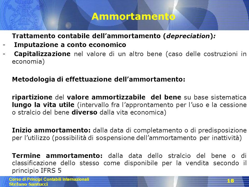 Corso di Principi Contabili Internazionali Stefano Santucci 18 Ammortamento Trattamento contabile dell'ammortamento (depreciation): - Imputazione a co