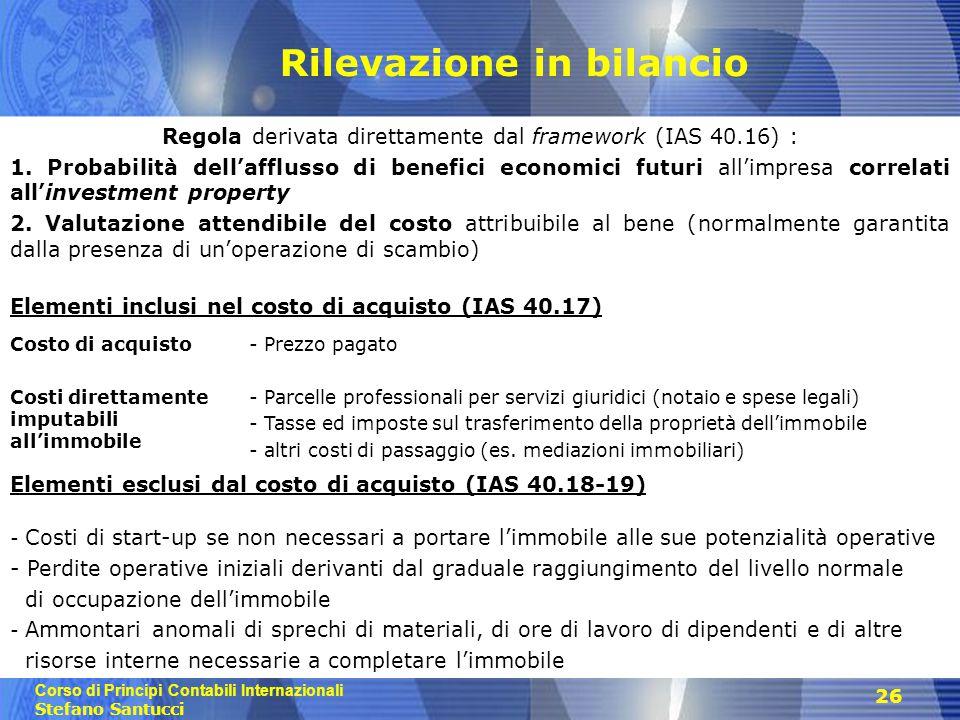 Corso di Principi Contabili Internazionali Stefano Santucci 26 Rilevazione in bilancio Regola derivata direttamente dal framework (IAS 40.16) : 1. Pro