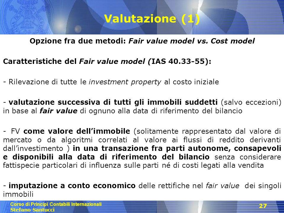 Corso di Principi Contabili Internazionali Stefano Santucci 27 Valutazione (1) Opzione fra due metodi: Fair value model vs. Cost model Caratteristiche