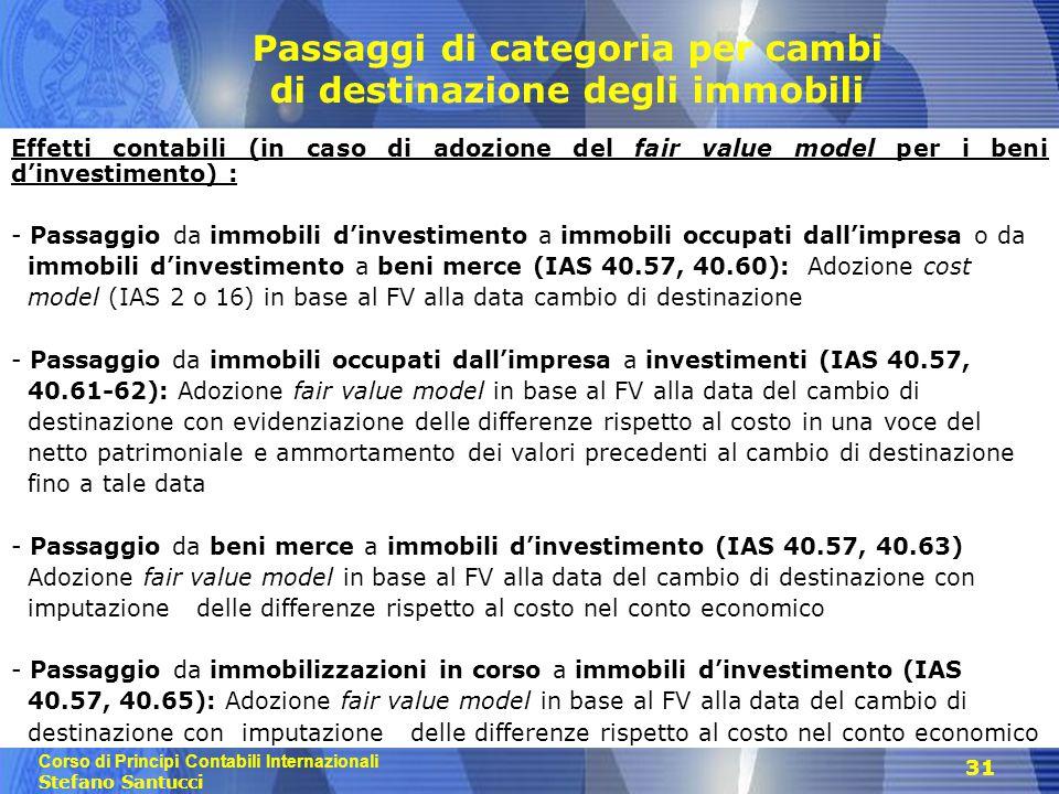 Corso di Principi Contabili Internazionali Stefano Santucci 31 Passaggi di categoria per cambi di destinazione degli immobili Effetti contabili (in caso di adozione del fair value model per i beni d'investimento) : - Passaggio da immobili d'investimento a immobili occupati dall'impresa o da immobili d'investimento a beni merce (IAS 40.57, 40.60): Adozione cost model (IAS 2 o 16) in base al FV alla data cambio di destinazione - Passaggio da immobili occupati dall'impresa a investimenti (IAS 40.57, 40.61-62): Adozione fair value model in base al FV alla data del cambio di destinazione con evidenziazione delle differenze rispetto al costo in una voce del netto patrimoniale e ammortamento dei valori precedenti al cambio di destinazione fino a tale data - Passaggio da beni merce a immobili d'investimento (IAS 40.57, 40.63) Adozione fair value model in base al FV alla data del cambio di destinazione con imputazione delle differenze rispetto al costo nel conto economico - Passaggio da immobilizzazioni in corso a immobili d'investimento (IAS 40.57, 40.65): Adozione fair value model in base al FV alla data del cambio di destinazione con imputazione delle differenze rispetto al costo nel conto economico