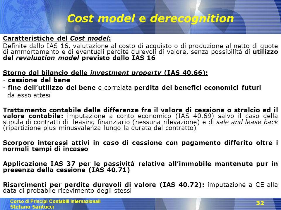 Corso di Principi Contabili Internazionali Stefano Santucci 32 Cost model e derecognition Caratteristiche del Cost model: Definite dallo IAS 16, valut