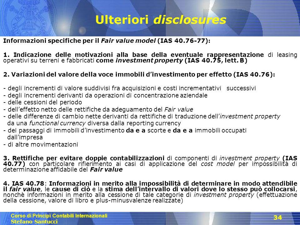 Corso di Principi Contabili Internazionali Stefano Santucci 34 Ulteriori disclosures Informazioni specifiche per il Fair value model (IAS 40.76-77): 1