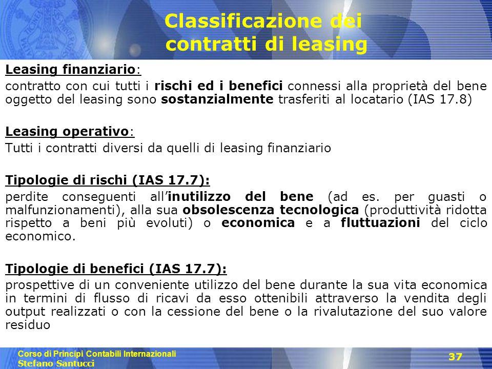 Corso di Principi Contabili Internazionali Stefano Santucci 37 Classificazione dei contratti di leasing Leasing finanziario: contratto con cui tutti i rischi ed i benefici connessi alla proprietà del bene oggetto del leasing sono sostanzialmente trasferiti al locatario (IAS 17.8) Leasing operativo: Tutti i contratti diversi da quelli di leasing finanziario Tipologie di rischi (IAS 17.7): perdite conseguenti all'inutilizzo del bene (ad es.
