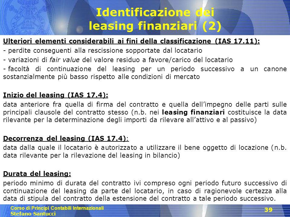 Corso di Principi Contabili Internazionali Stefano Santucci 39 Identificazione dei leasing finanziari (2) Ulteriori elementi considerabili ai fini della classificazione (IAS 17.11): - perdite conseguenti alla rescissione sopportate dal locatario - variazioni di fair value del valore residuo a favore/carico del locatario - facoltà di continuazione del leasing per un periodo successivo a un canone sostanzialmente più basso rispetto alle condizioni di mercato Inizio del leasing (IAS 17.4): data anteriore fra quella di firma del contratto e quella dell'impegno delle parti sulle principali clausole del contratto stesso (n.b.