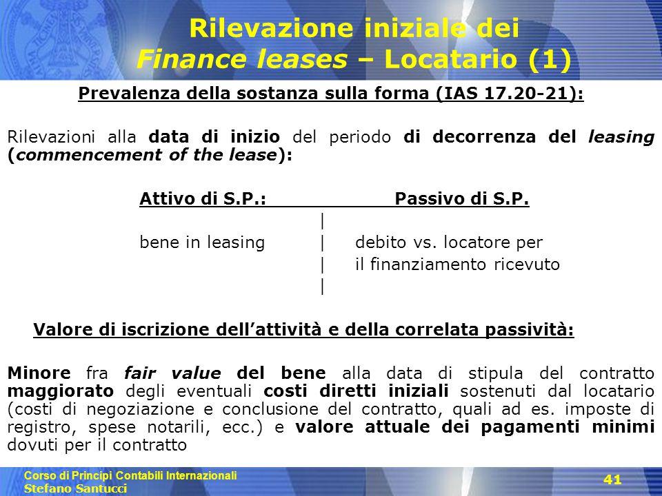 Corso di Principi Contabili Internazionali Stefano Santucci 41 Rilevazione iniziale dei Finance leases – Locatario (1) Prevalenza della sostanza sulla forma (IAS 17.20-21): Rilevazioni alla data di inizio del periodo di decorrenza del leasing (commencement of the lease): Attivo di S.P.: Passivo di S.P.