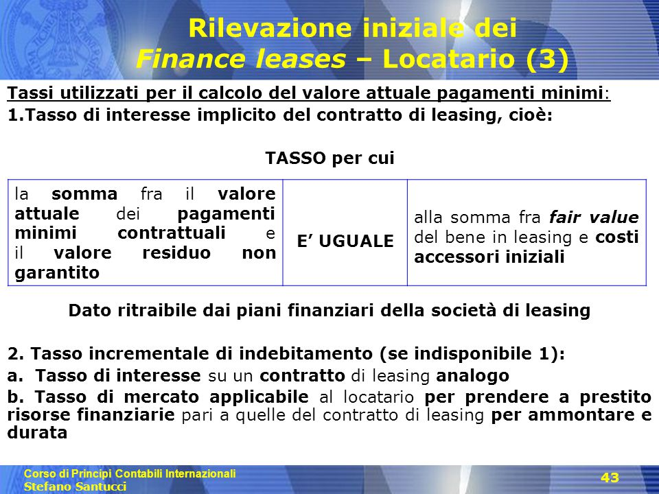 Corso di Principi Contabili Internazionali Stefano Santucci 43 Rilevazione iniziale dei Finance leases – Locatario (3) Tassi utilizzati per il calcolo
