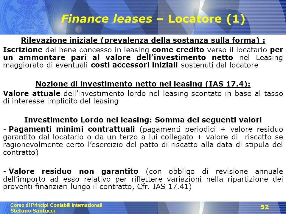 Corso di Principi Contabili Internazionali Stefano Santucci 52 Finance leases – Locatore (1) Rilevazione iniziale (prevalenza della sostanza sulla forma) : Iscrizione del bene concesso in leasing come credito verso il locatario per un ammontare pari al valore dell'investimento netto nel Leasing maggiorato di eventuali costi accessori iniziali sostenuti dal locatore Nozione di investimento netto nel leasing (IAS 17.4): Valore attuale dell'investimento lordo nel leasing scontato in base al tasso di interesse implicito del leasing Investimento Lordo nel leasing: Somma dei seguenti valori - Pagamenti minimi contrattuali (pagamenti periodici + valore residuo garantito dal locatario o da un terzo a lui collegato + valore di riscatto se ragionevolmente certo l'esercizio del patto di riscatto alla data di stipula del contratto) - Valore residuo non garantito (con obbligo di revisione annuale dell'importo ad esso relativo per riflettere variazioni nella ripartizione dei proventi finanziari lungo il contratto, Cfr.