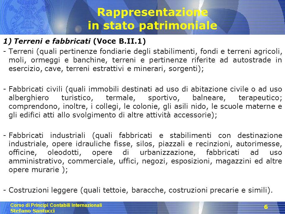 Corso di Principi Contabili Internazionali Stefano Santucci Rappresentazione in stato patrimoniale 2) Impianti e macchinario (Voce B.II.2) -Impianti generici; -Impianti specifici; -Altri impianti (quali forni e loro pertinenze); -Macchinario automatico e macchinario non automatico; 3) Attrezzature industriali e commerciali (Voce B.1I.3) - Attrezzature (quali di officina, attrezzi di laboratorio, equipaggiamenti e ricambi, attrezzatura commerciale e di mensa); - Attrezzatura varia, legata al processo produttivo o commerciale dell impresa, completante la capacità funzionale di impianti e macchinario, distinguendosi anche per un più rapido ciclo d usura; comprende convenzionalmente gli utensili.