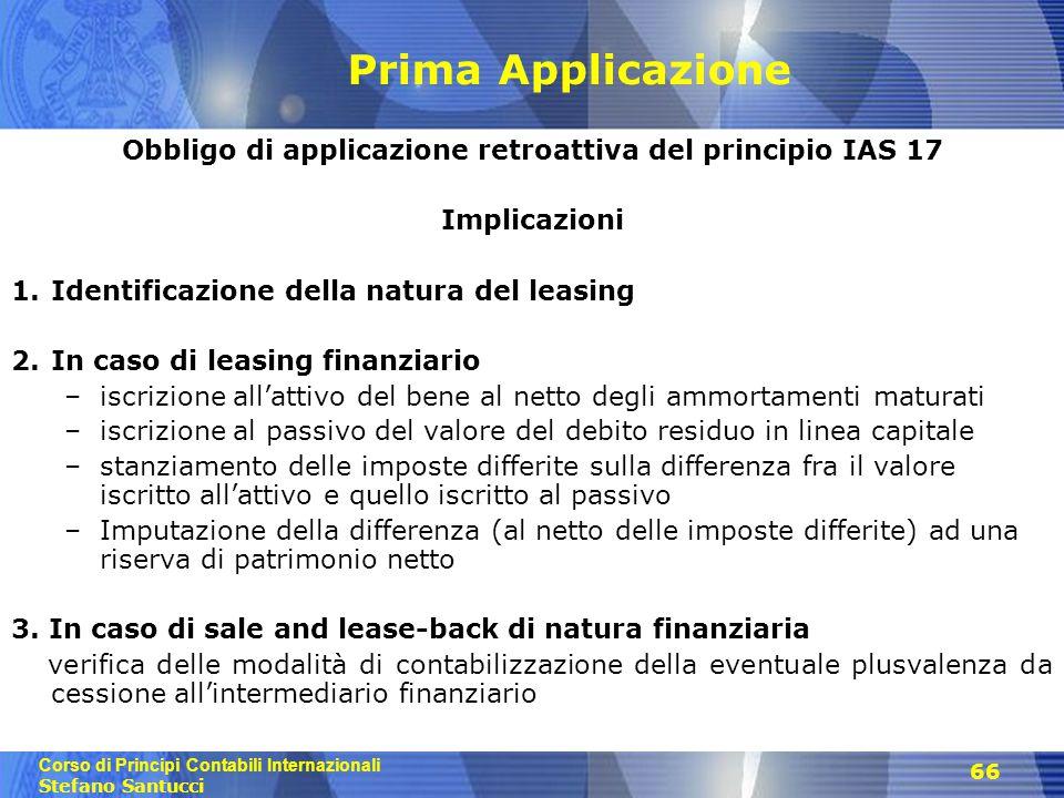 Corso di Principi Contabili Internazionali Stefano Santucci 66 Prima Applicazione Obbligo di applicazione retroattiva del principio IAS 17 Implicazion