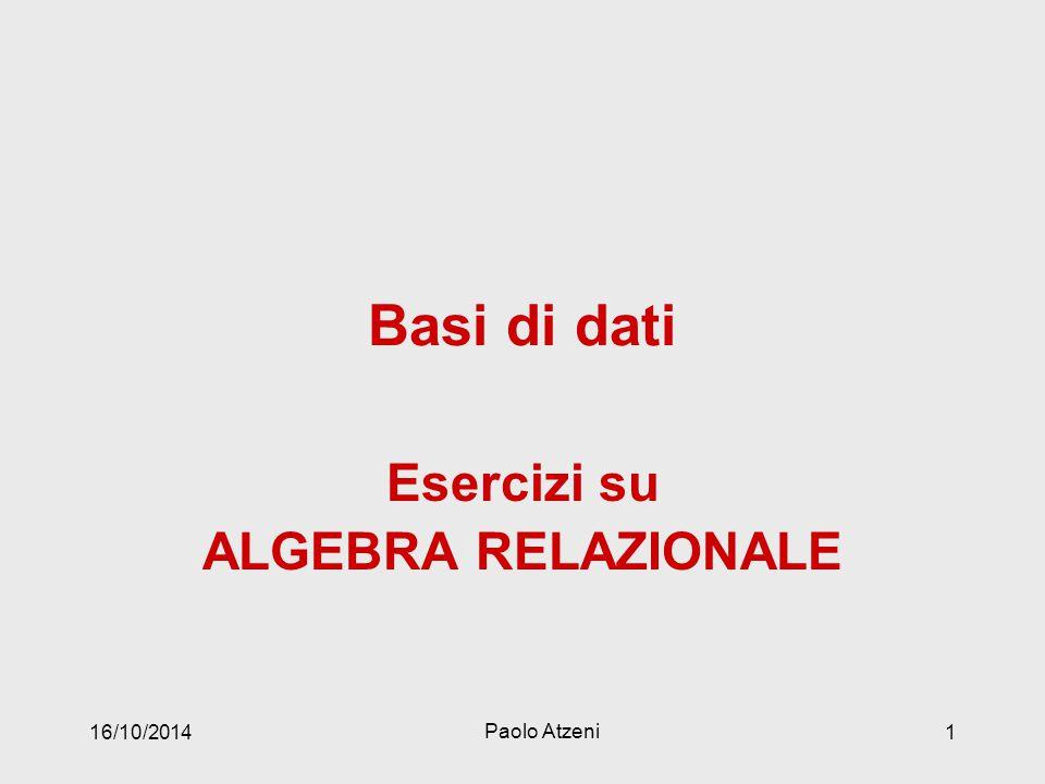 Basi di dati Esercizi su ALGEBRA RELAZIONALE 16/10/2014 Paolo Atzeni 1