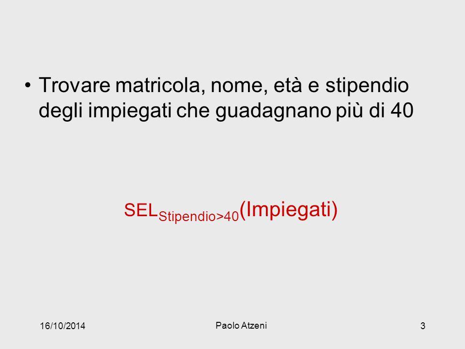 Trovare matricola, nome, età e stipendio degli impiegati che guadagnano più di 40 SEL Stipendio>40 (Impiegati) 16/10/2014 Paolo Atzeni 3